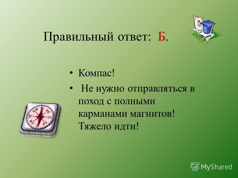Правильный ответ: Б. Компас! Не нужно отправляться в поход с полными карманами магнитов! Тяжело идти!