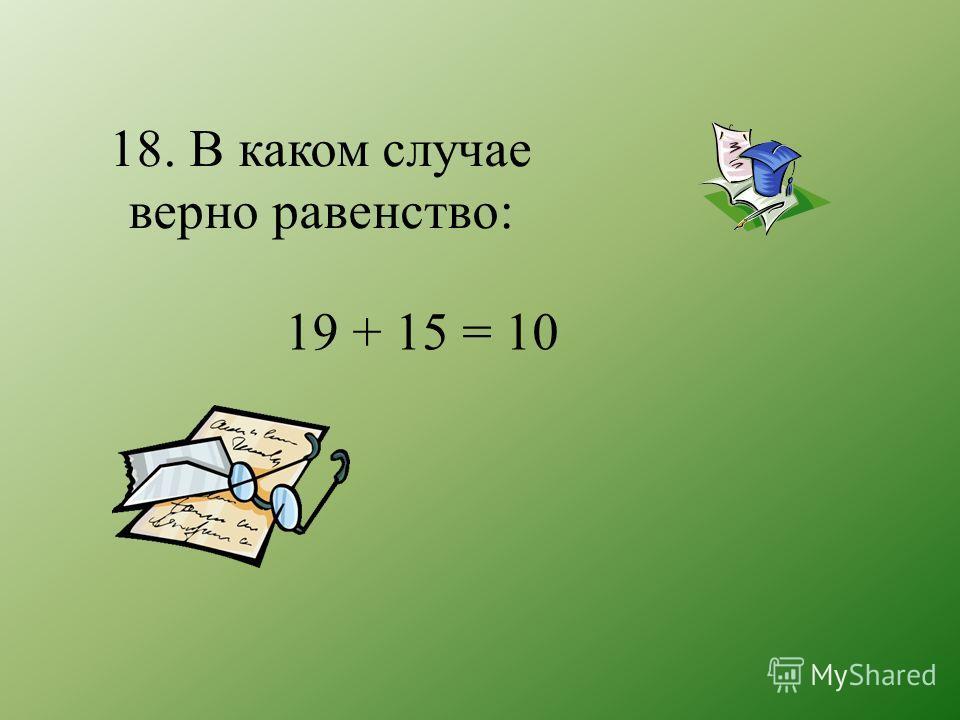 18. В каком случае верно равенство: 19 + 15 = 10
