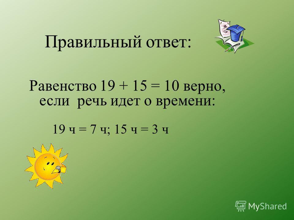Правильный ответ: 19 ч = 7 ч; 15 ч = 3 ч Равенство 19 + 15 = 10 верно, если речь идет о времени: