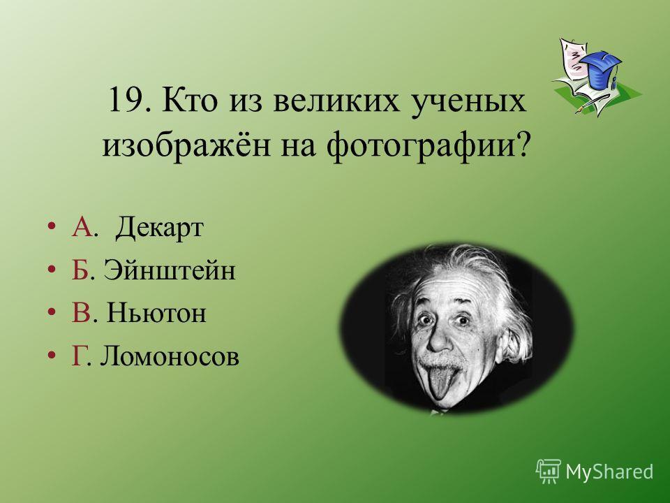 19. Кто из великих ученых изображён на фотографии? А. Декарт Б. Эйнштейн В. Ньютон Г. Ломоносов
