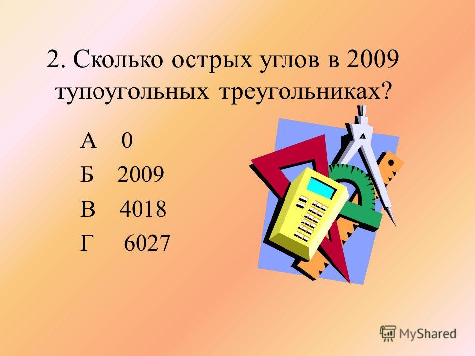 2. Сколько острых углов в 2009 тупоугольных треугольниках? А 0 Б 2009 В 4018 Г 6027