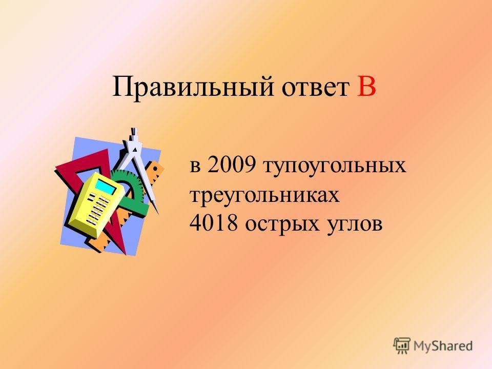 Правильный ответ В в 2009 тупоугольных треугольниках 4018 острых углов