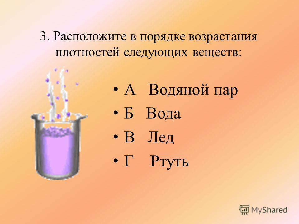 3. Расположите в порядке возрастания плотностей следующих веществ: А Водяной пар Б Вода В Лед Г Ртуть