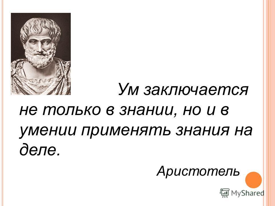 Ум заключается не только в знании, но и в умении применять знания на деле. Аристотель