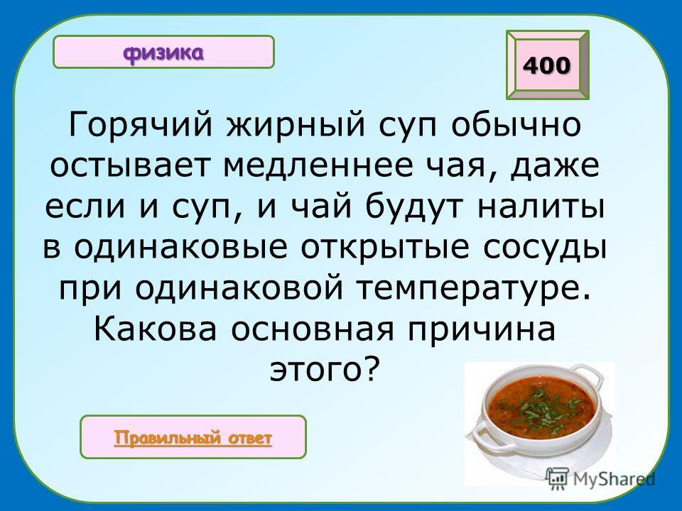 Горячий жирный суп обычно остывает медленнее чая, даже если и суп, и чай будут налиты в одинаковые открытые сосуды при одинаковой температуре. Какова основная причина этого? 400 физика Правильный ответ Правильный ответ