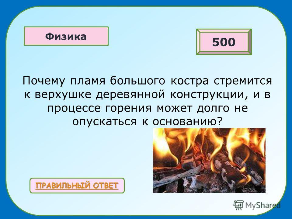 Почему пламя большого костра стремится к верхушке деревянной конструкции, и в процессе горения может долго не опускаться к основанию? ПРАВИЛЬНЫЙ ОТВЕТ ПРАВИЛЬНЫЙ ОТВЕТ Физика 500