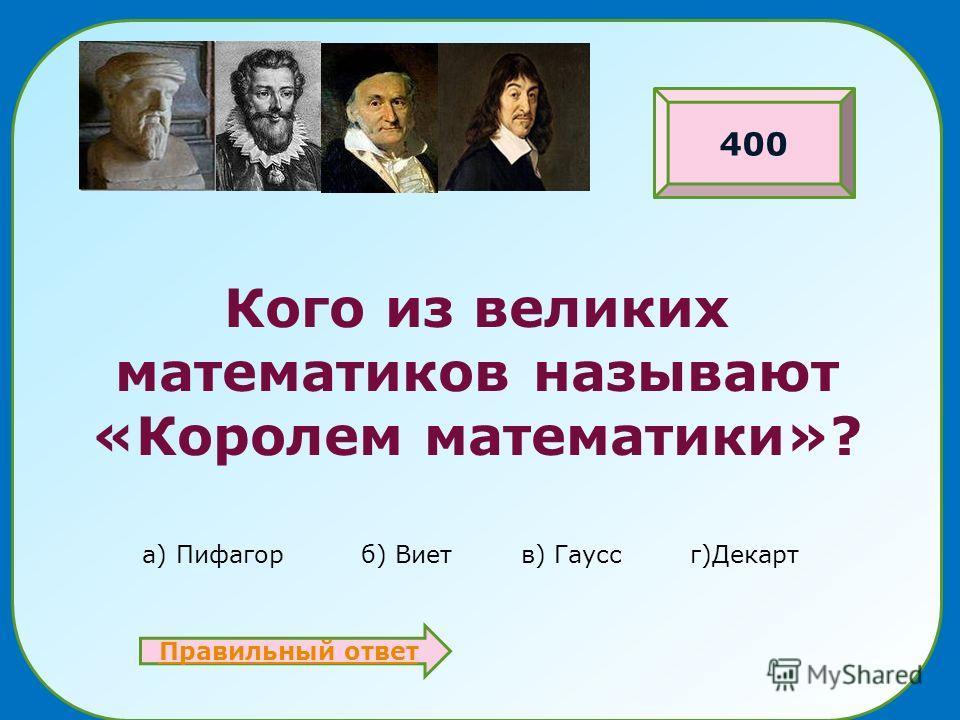 Кого из великих математиков называют «Королем математики»? а) Пифагор б) Виет в) Гаусс г)Декарт Правильный ответ 400