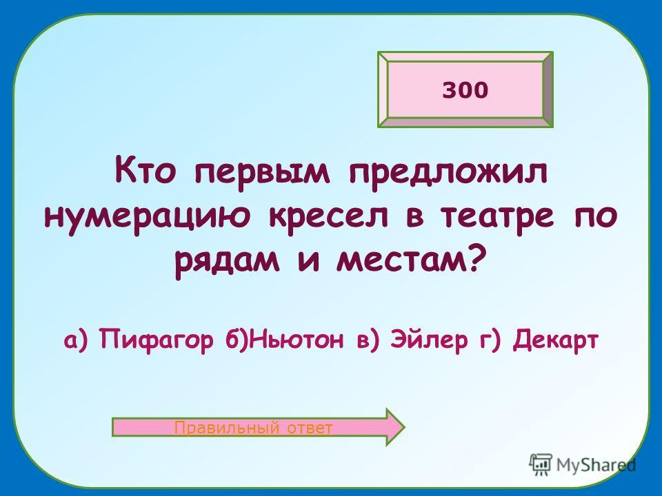 Кто первым предложил нумерацию кресел в театре по рядам и местам? а) Пифагор б)Ньютон в) Эйлер г) Декарт Правильный ответ 300