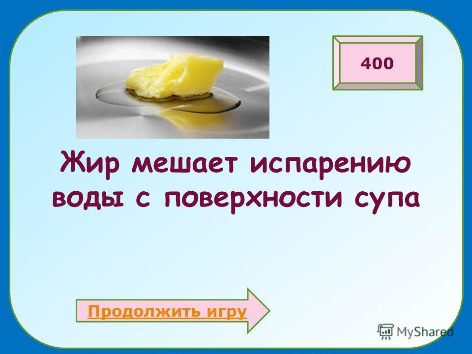 Жир мешает испарению воды с поверхности супа Продолжить игру 400