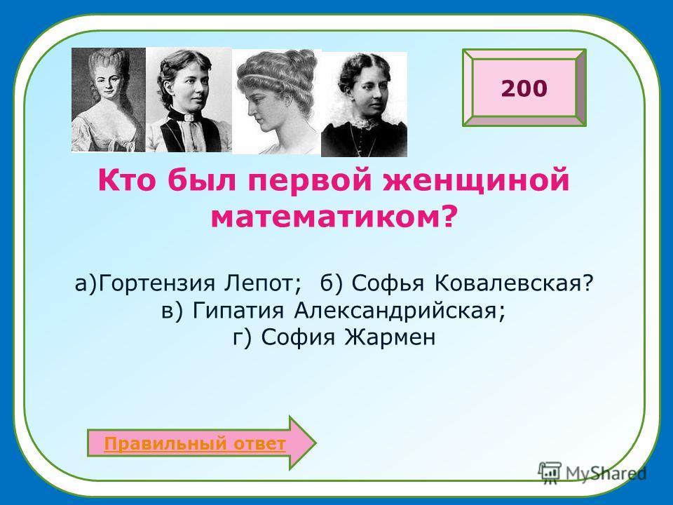 Кто был первой женщиной математиком? а)Гортензия Лепот; б) Софья Ковалевская? в) Гипатия Александрийская; г) София Жармен Правильный ответ 200