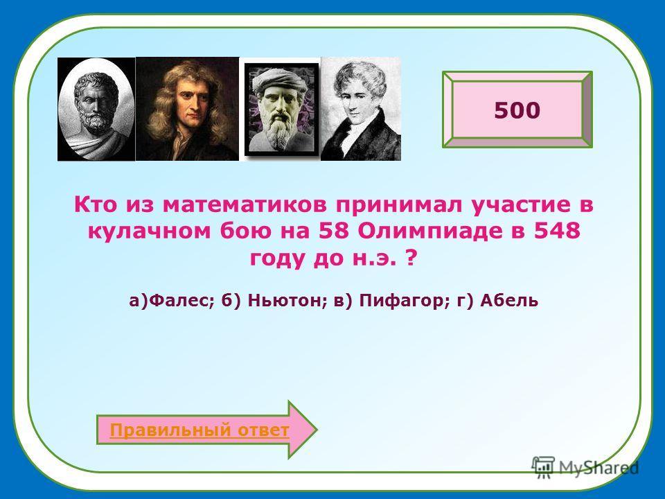Кто из математиков принимал участие в кулачном бою на 58 Олимпиаде в 548 году до н.э. ? а)Фалес; б) Ньютон; в) Пифагор; г) Абель Правильный ответ 500