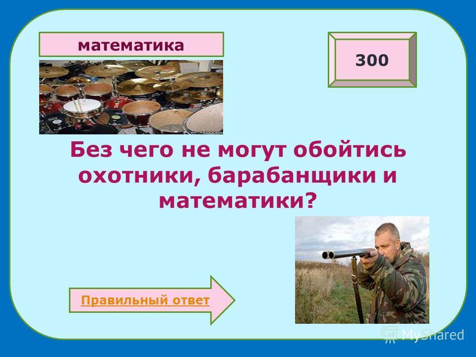 Без чего не могут обойтись охотники, барабанщики и математики? 300 Правильный ответ математика