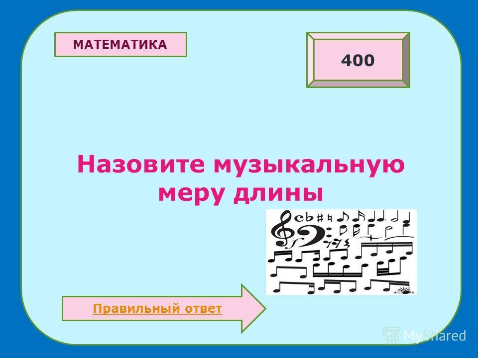 Назовите музыкальную меру длины 400 МАТЕМАТИКА Правильный ответ