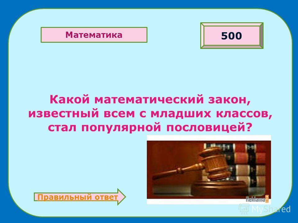 Какой математический закон, известный всем с младших классов, стал популярной пословицей? 500 Математика Правильный ответ