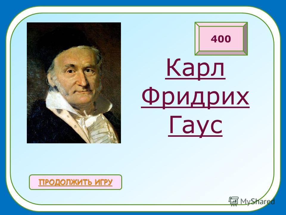 Карл Фридрих Гаус ПРОДОЛЖИТЬ ИГРУ ПРОДОЛЖИТЬ ИГРУ 400