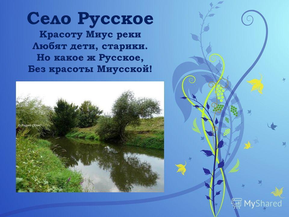 Село Русское Красоту Миус реки Любят дети, старики. Но какое ж Русское, Без красоты Миусской!