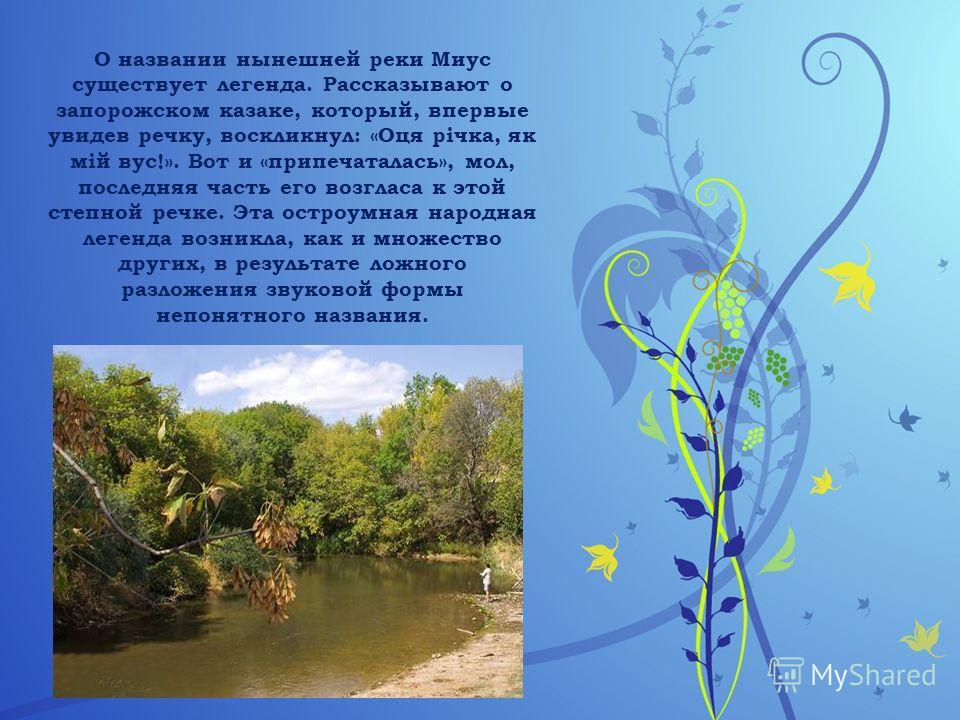 О названии нынешней реки Миус существует легенда. Рассказывают о запорожском казаке, который, впервые увидев речку, воскликнул: «Оця річка, як мій вус!». Вот и «припечаталась», мол, последняя часть его возгласа к этой степной речке. Эта остроумная на
