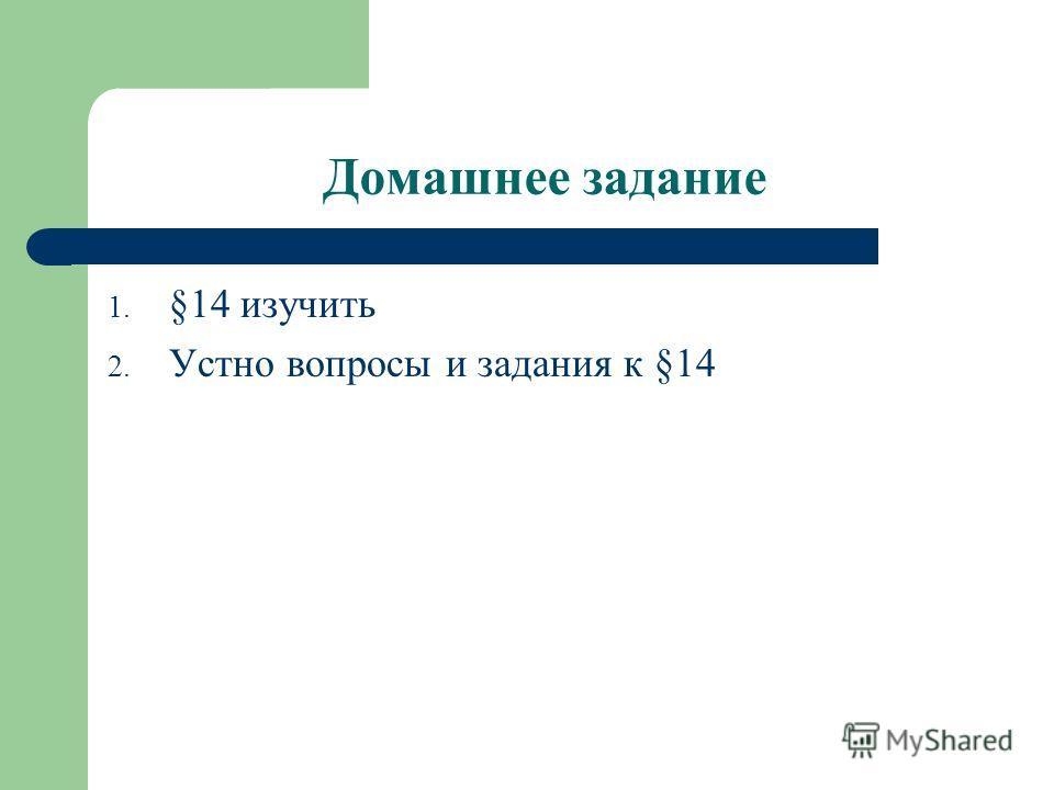 Домашнее задание 1. §14 изучить 2. Устно вопросы и задания к §14