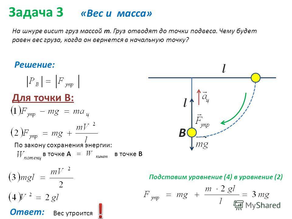 Задача 3 «Вес и масса» На шнуре висит груз массой m. Груз отводят до точки подвеса. Чему будет равен вес груза, когда он вернется в начальную точку? Решение: Для точки В: По закону сохранения энергии: в точке А в точке В l В l Подставим уравнение (4)