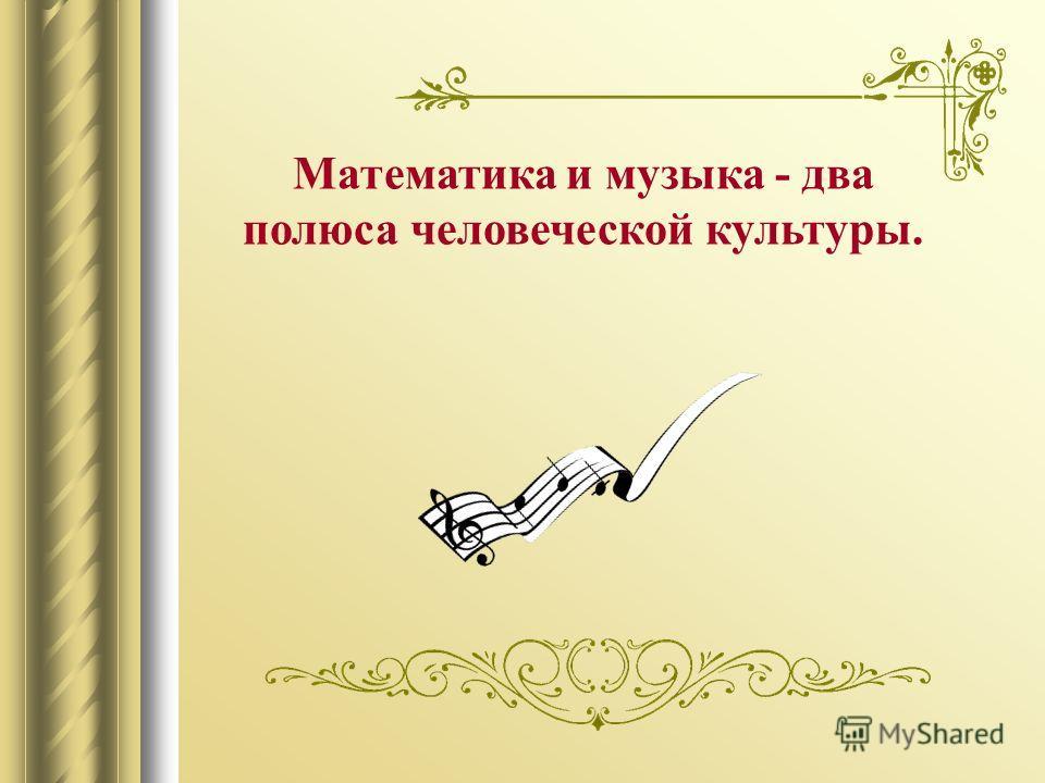 Математика и музыка - два полюса человеческой культуры.