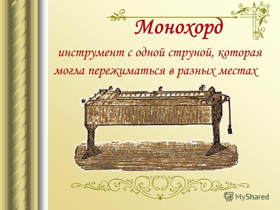 Монохорд Монохорд инструмент с одной струной, которая могла пережиматься в разных местах