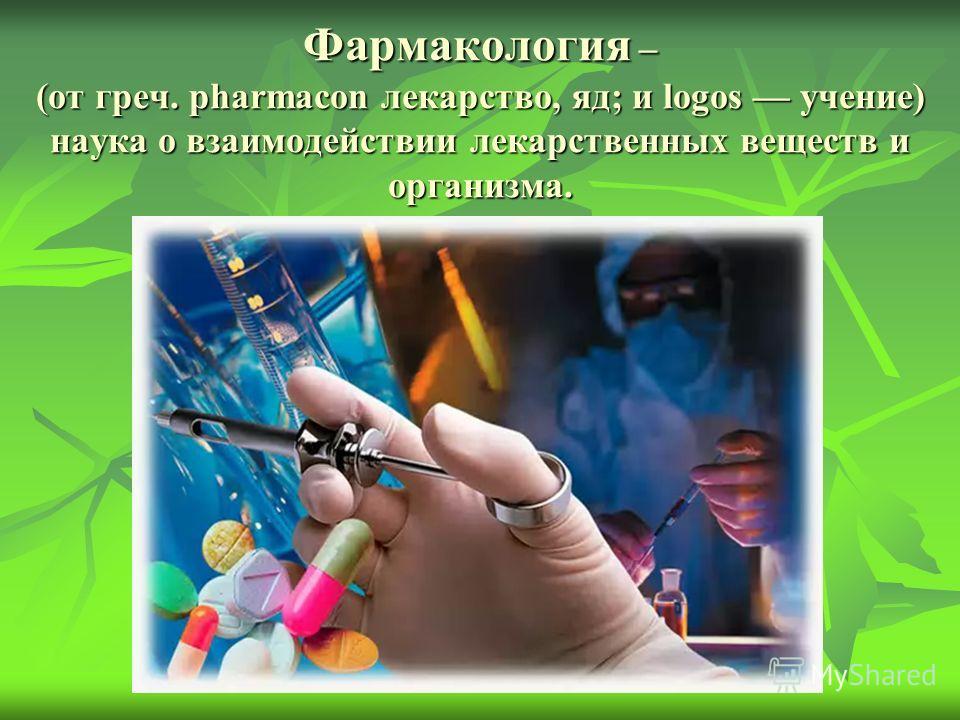 Фармакология – (от греч. pharmacon лекарство, яд; и logos учение) наука о взаимодействии лекарственных веществ и организма.