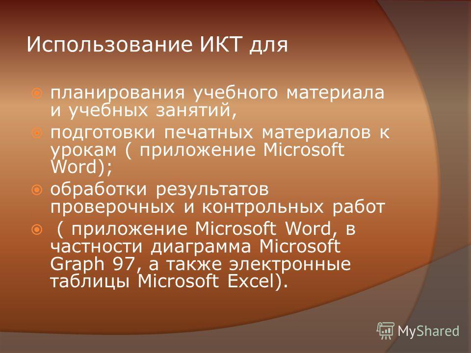 Использование ИКТ для планирования учебного материала и учебных занятий, подготовки печатных материалов к урокам ( приложение Microsoft Word); обработки результатов проверочных и контрольных работ ( приложение Microsoft Word, в частности диаграмма Mi