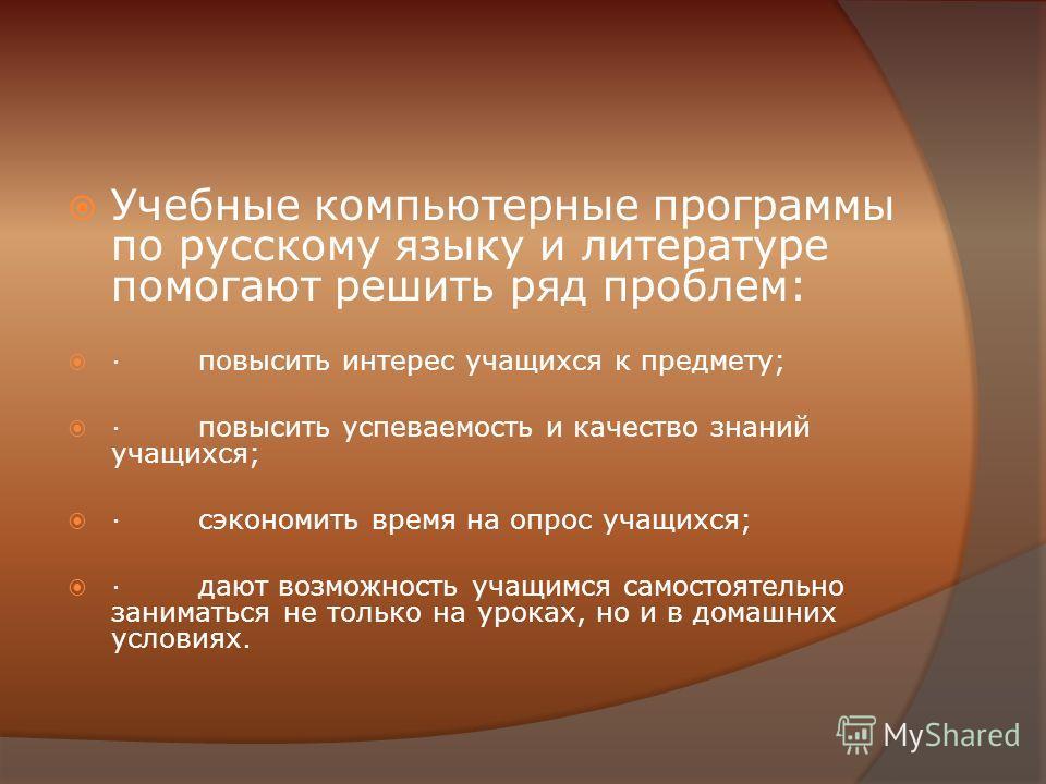 Учебные компьютерные программы по русскому языку и литературе помогают решить ряд проблем: · повысить интерес учащихся к предмету; · повысить успеваемость и качество знаний учащихся; · сэкономить время на опрос учащихся; · дают возможность учащимся с