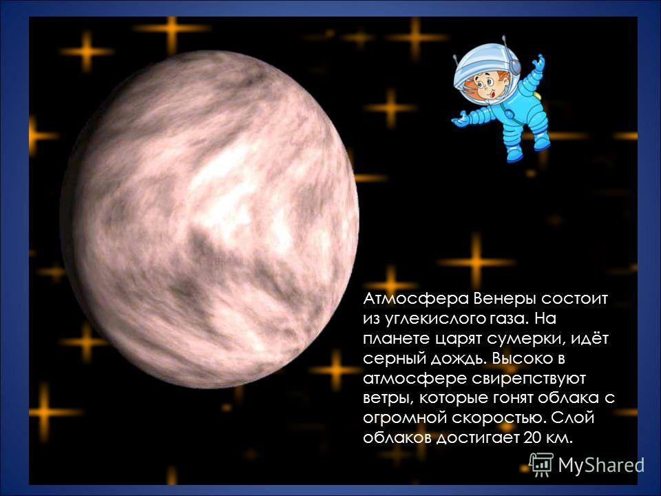 Атмосфера Венеры состоит из углекислого газа. На планете царят сумерки, идёт серный дождь. Высоко в атмосфере свирепствуют ветры, которые гонят облака с огромной скоростью. Слой облаков достигает 20 км.