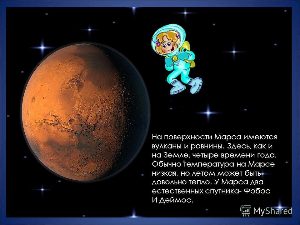 На поверхности Марса имеются вулканы и равнины. Здесь, как и на Земле, четыре времени года. Обычно температура на Марсе низкая, но летом может быть довольно тепло. У Марса два естественных спутника- Фобос И Деймос.