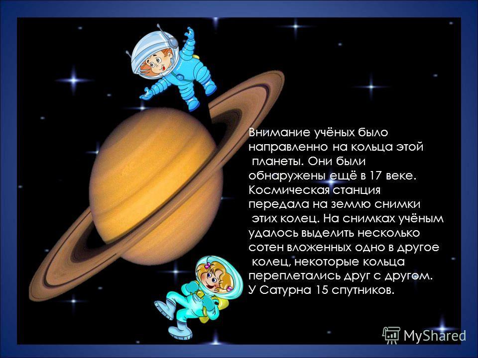 Внимание учёных было направленно на кольца этой планеты. Они были обнаружены ещё в 17 веке. Космическая станция передала на землю снимки этих колец. На снимках учёным удалось выделить несколько сотен вложенных одно в другое колец, некоторые кольца пе