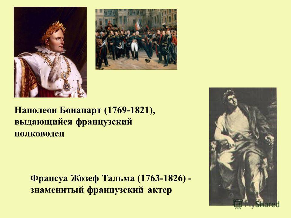 Наполеон Бонапарт (1769-1821), выдающийся французский полководец Франсуа Жозеф Тальма (1763-1826) - знаменитый французский актер