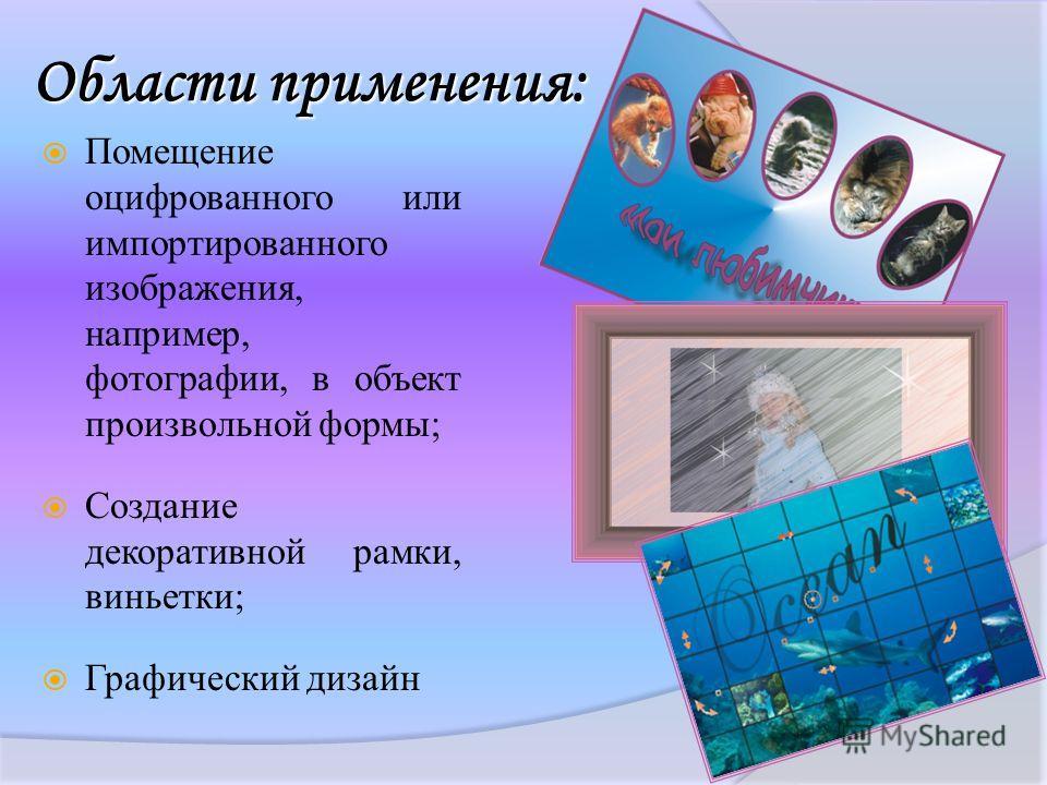 Области применения: Помещение оцифрованного или импортированного изображения, например, фотографии, в объект произвольной формы; Создание декоративной рамки, виньетки; Графический дизайн