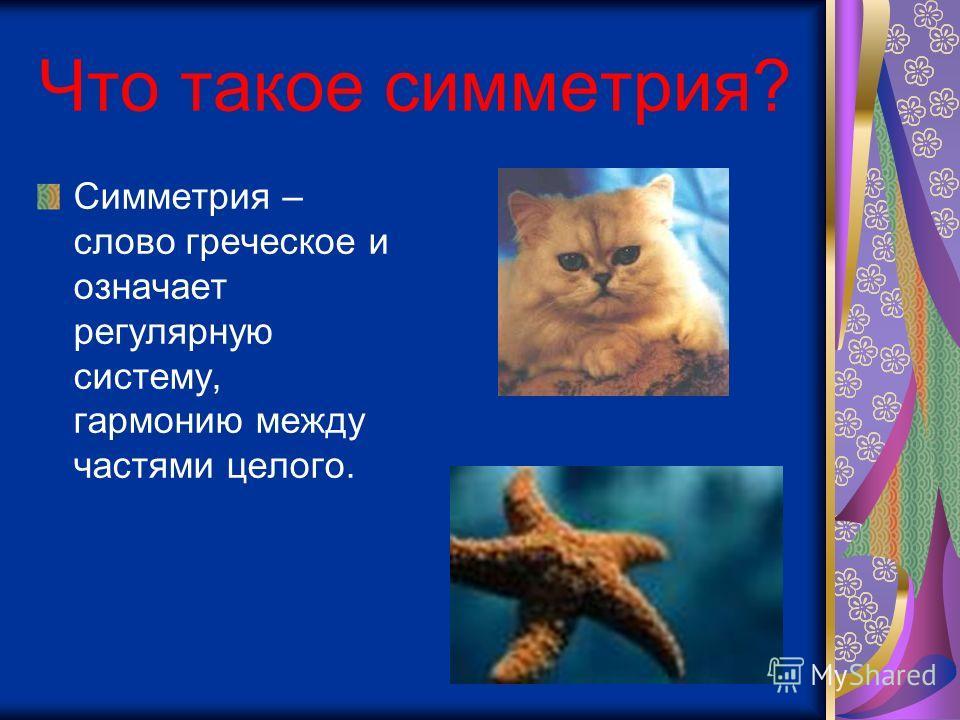 Что такое симметрия? Симметрия – слово греческое и означает регулярную систему, гармонию между частями целого.