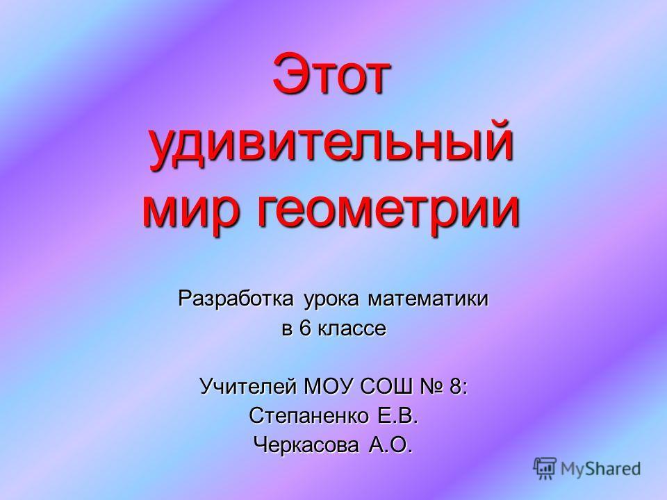 Разработка урока математики в 6 классе Учителей МОУ СОШ 8: Степаненко Е.В. Черкасова А.О. Этот удивительный мир геометрии