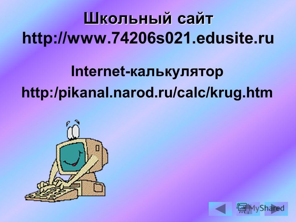 Школьный сайт Школьный сайт http://www.74206s021.edusite.ru Internet-калькулятор http:/pikanal.narod.ru/calc/krug.htm