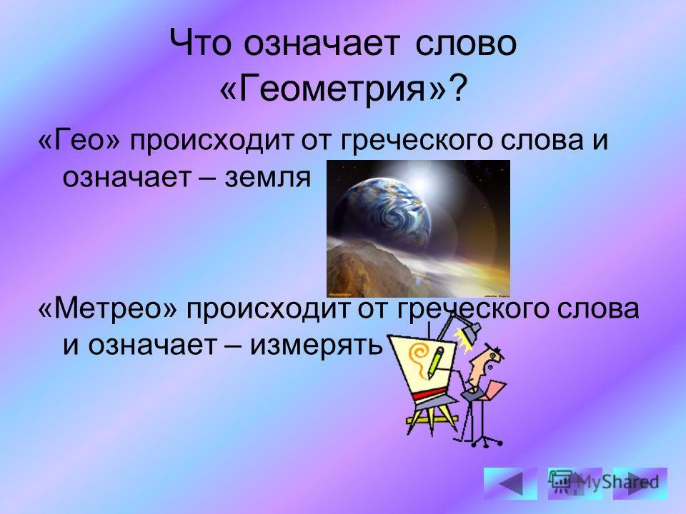 Что означает слово «Геометрия»? «Гео» происходит от греческого слова и означает – земля «Метрео» происходит от греческого слова и означает – измерять