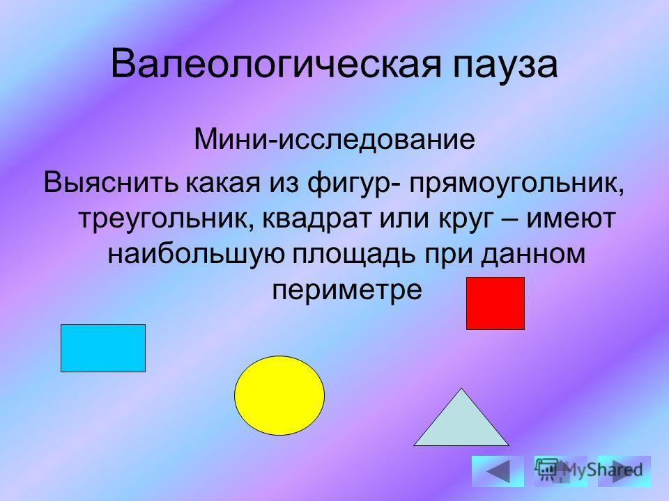Валеологическая пауза Мини-исследование Выяснить какая из фигур- прямоугольник, треугольник, квадрат или круг – имеют наибольшую площадь при данном периметре