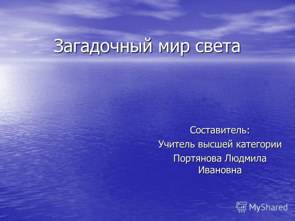 Загадочный мир света Составитель: Учитель высшей категории Портянова Людмила Ивановна