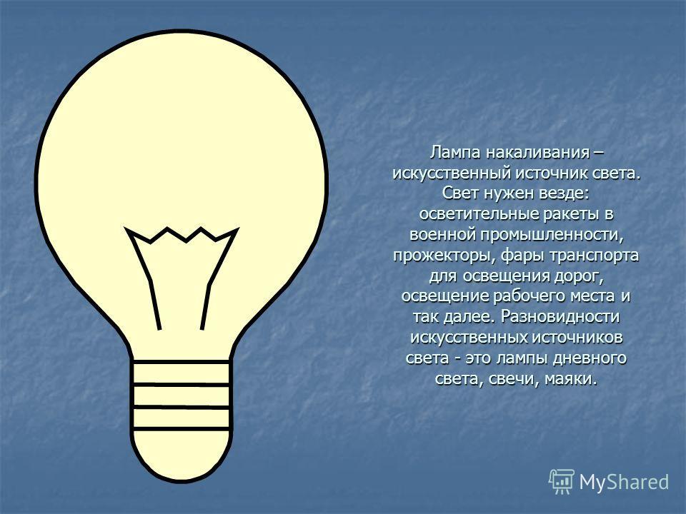 Лампа накаливания – искусственный источник света. Свет нужен везде: осветительные ракеты в военной промышленности, прожекторы, фары транспорта для освещения дорог, освещение рабочего места и так далее. Разновидности искусственных источников света - э