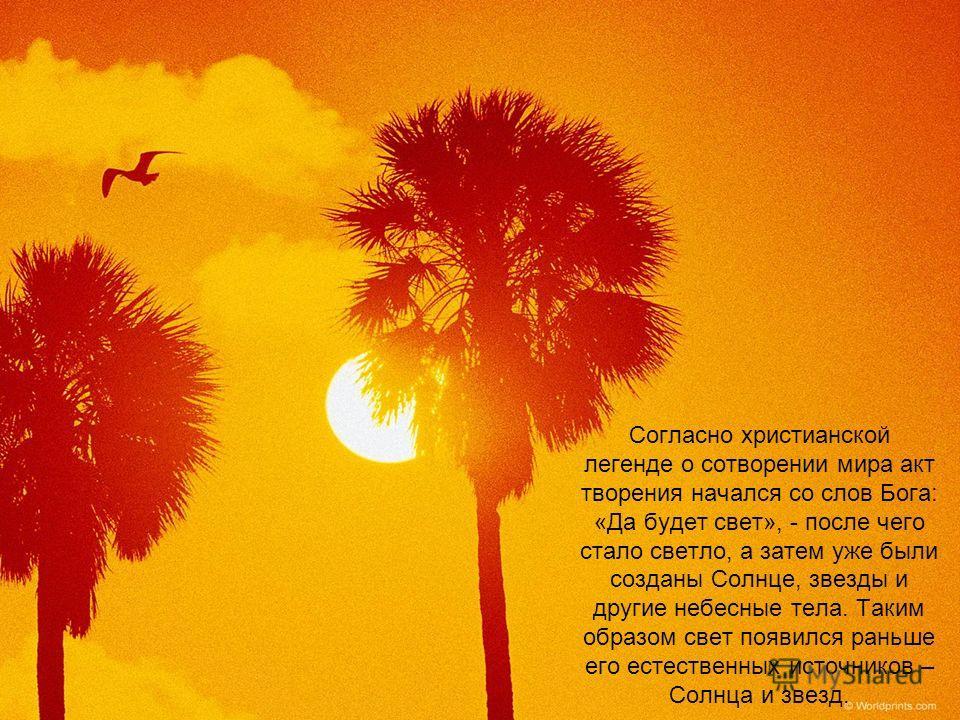 Согласно христианской легенде о сотворении мира акт творения начался со слов Бога: «Да будет свет», - после чего стало светло, а затем уже были созданы Солнце, звезды и другие небесные тела. Таким образом свет появился раньше его естественных источни