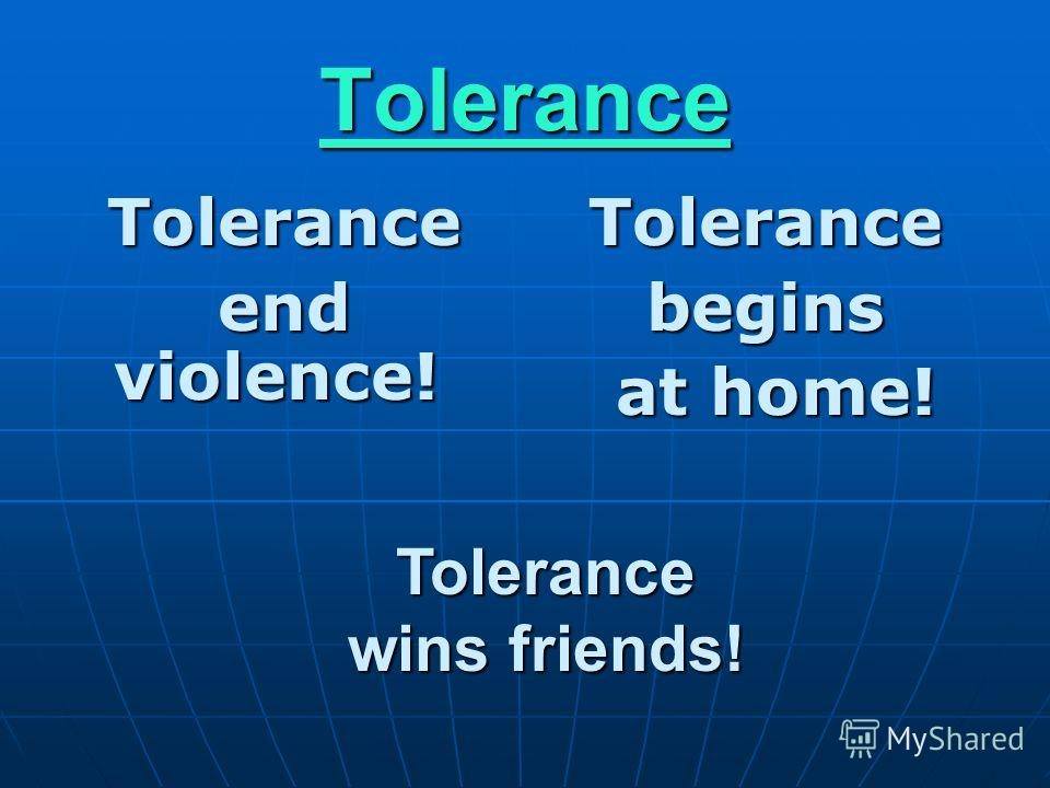 Tolerance Tolerance end violence! end violence! Tolerancebegins at home! at home! Tolerance wins friends! wins friends!