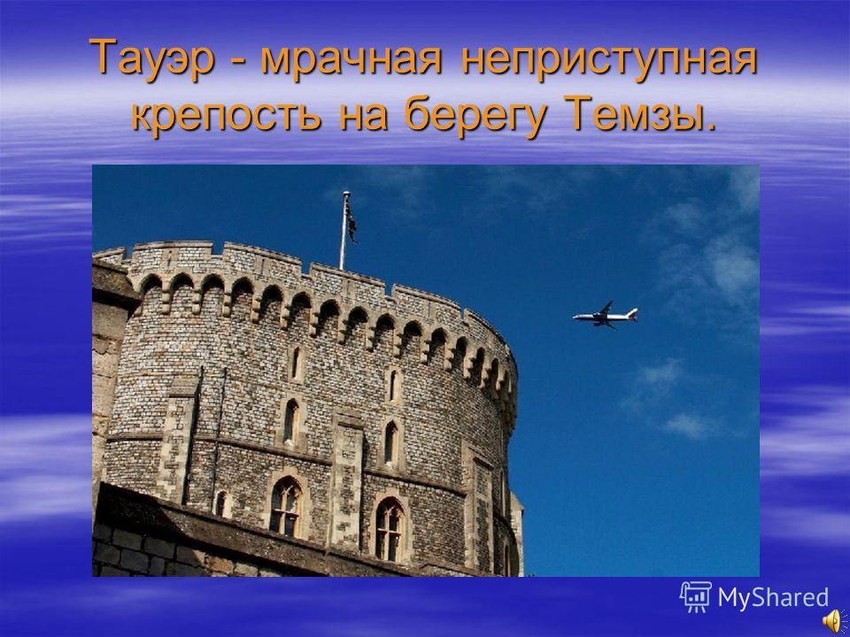 Тауэр - мрачная неприступная крепость на берегу Темзы.