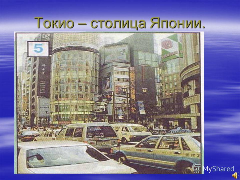 Токио – столица Японии.