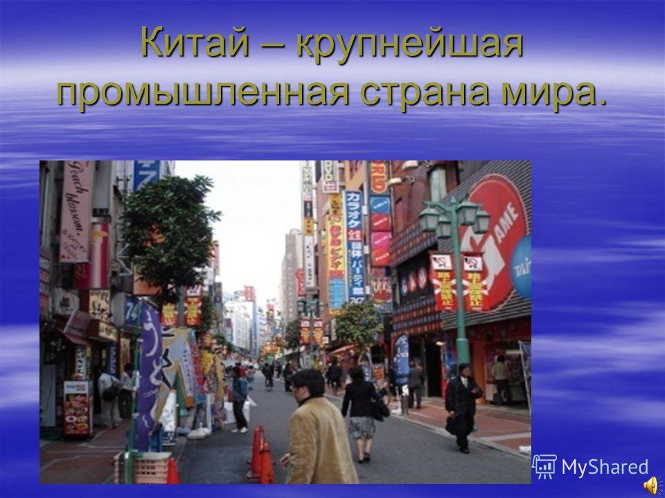 Китай – крупнейшая промышленная страна мира.