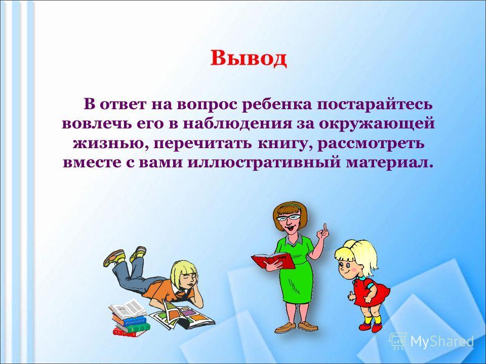 Вывод В ответ на вопрос ребенка постарайтесь вовлечь его в наблюдения за окружающей жизнью, перечитать книгу, рассмотреть вместе с вами иллюстративный материал.