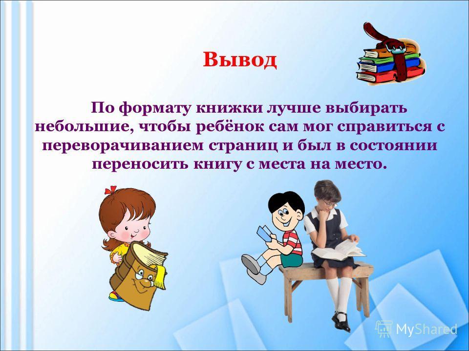Вывод По формату книжки лучше выбирать небольшие, чтобы ребёнок сам мог справиться с переворачиванием страниц и был в состоянии переносить книгу с места на место.