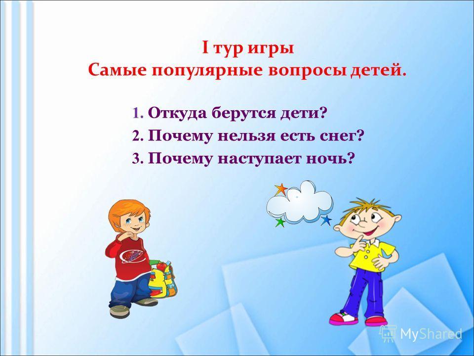 1. Откуда берутся дети? 2. Почему нельзя есть снег? 3. Почему наступает ночь? I тур игры Самые популярные вопросы детей.
