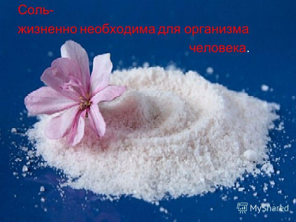 Соль- жизненно необходима для организма человека.