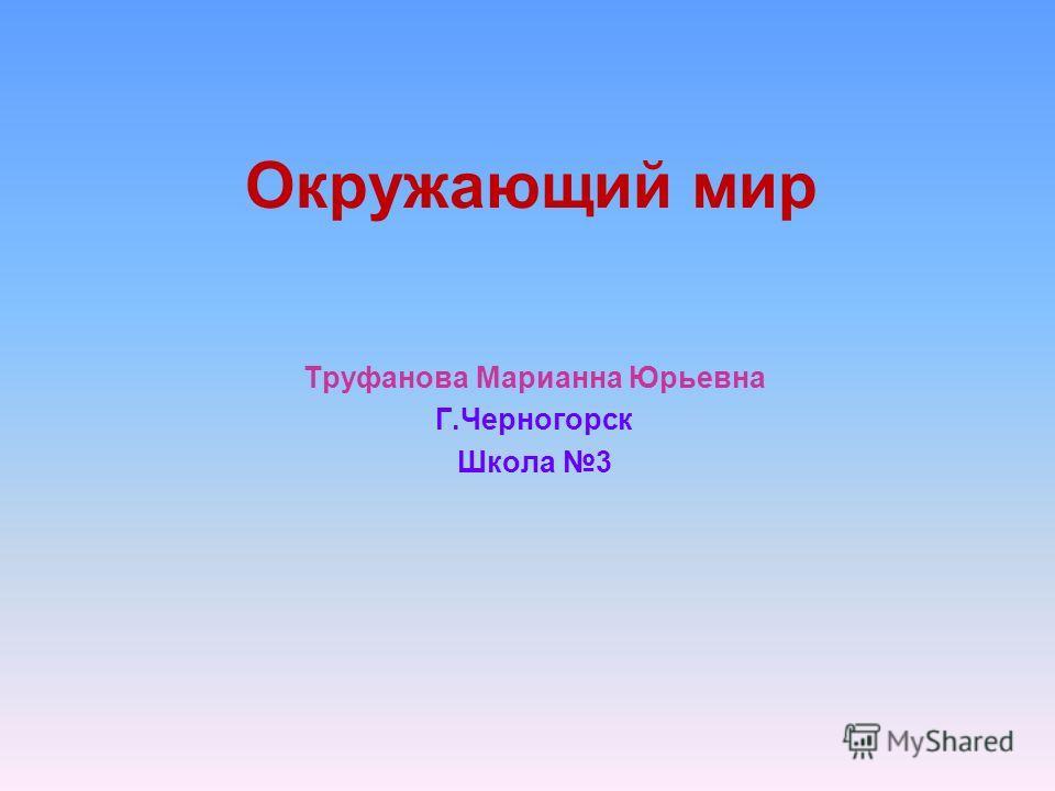 Окружающий мир Труфанова Марианна Юрьевна Г.Черногорск Школа 3